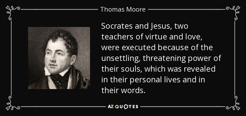 Socrates and Jesus, two teachers of virtue and love, were executed because of the unsettling, threatening power of their souls, which was revealed in their personal lives and in their words. - Thomas Moore