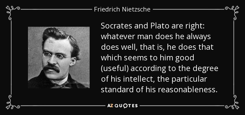 Socrates and Plato are right: whatever man does he always does well, that is, he does that which seems to him good (useful) according to the degree of his intellect, the particular standard of his reasonableness. - Friedrich Nietzsche