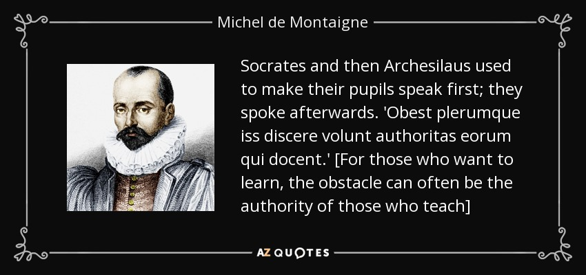Socrates and then Archesilaus used to make their pupils speak first; they spoke afterwards. 'Obest plerumque iss discere volunt authoritas eorum qui docent.' [For those who want to learn, the obstacle can often be the authority of those who teach] - Michel de Montaigne