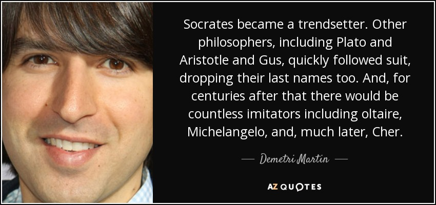Socrates became a trendsetter. Other philosophers, including Plato and Aristotle and Gus, quickly followed suit, dropping their last names too. And, for centuries after that there would be countless imitators including oltaire, Michelangelo, and, much later, Cher. - Demetri Martin