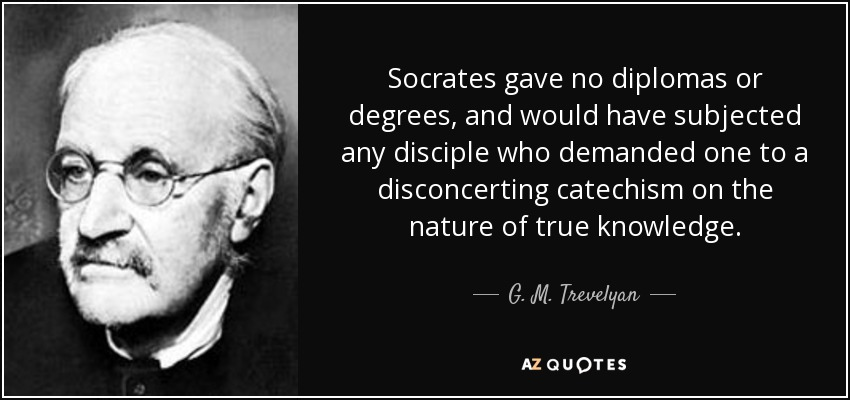 Socrates gave no diplomas or degrees, and would have subjected any disciple who demanded one to a disconcerting catechism on the nature of true knowledge. - G. M. Trevelyan