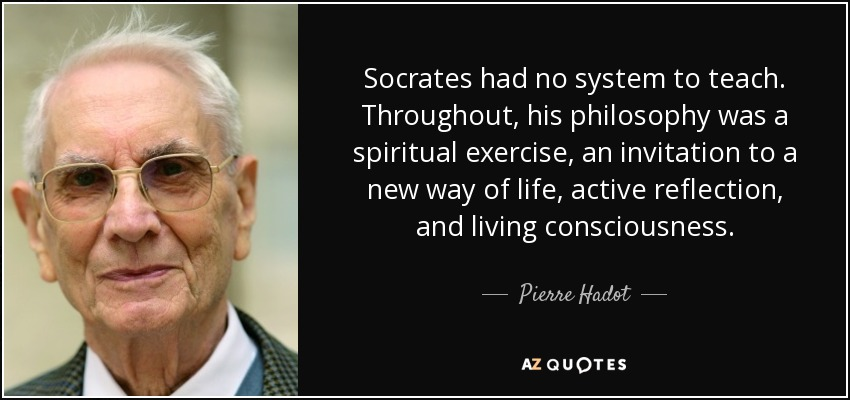 Socrates had no system to teach. Throughout, his philosophy was a spiritual exercise, an invitation to a new way of life, active reflection, and living consciousness. - Pierre Hadot