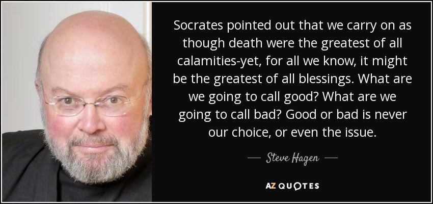Socrates pointed out that we carry on as though death were the greatest of all calamities-yet, for all we know, it might be the greatest of all blessings. What are we going to call good? What are we going to call bad? Good or bad is never our choice, or even the issue. - Steve Hagen