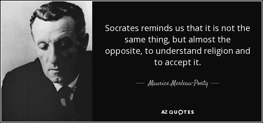 Socrates reminds us that it is not the same thing, but almost the opposite, to understand religion and to accept it. - Maurice Merleau-Ponty