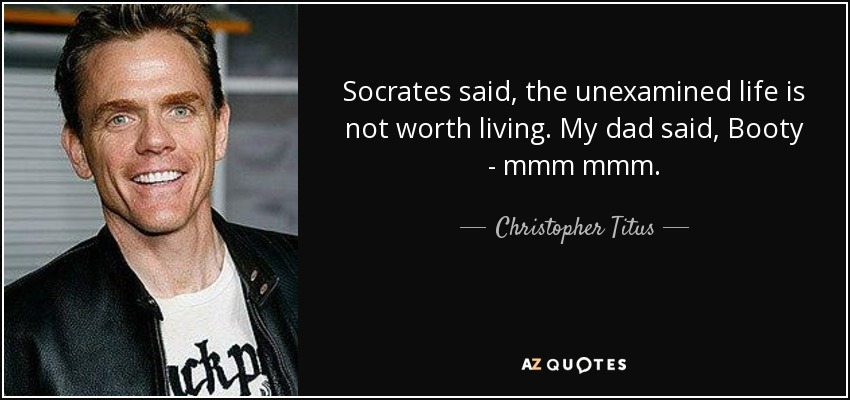 Socrates said, the unexamined life is not worth living. My dad said, Booty - mmm mmm. - Christopher Titus