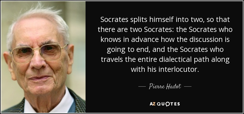 Socrates splits himself into two, so that there are two Socrates: the Socrates who knows in advance how the discussion is going to end, and the Socrates who travels the entire dialectical path along with his interlocutor. - Pierre Hadot