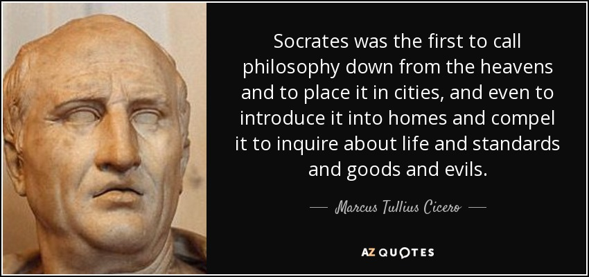 Socrates was the first to call philosophy down from the heavens and to place it in cities, and even to introduce it into homes and compel it to inquire about life and standards and goods and evils. - Marcus Tullius Cicero