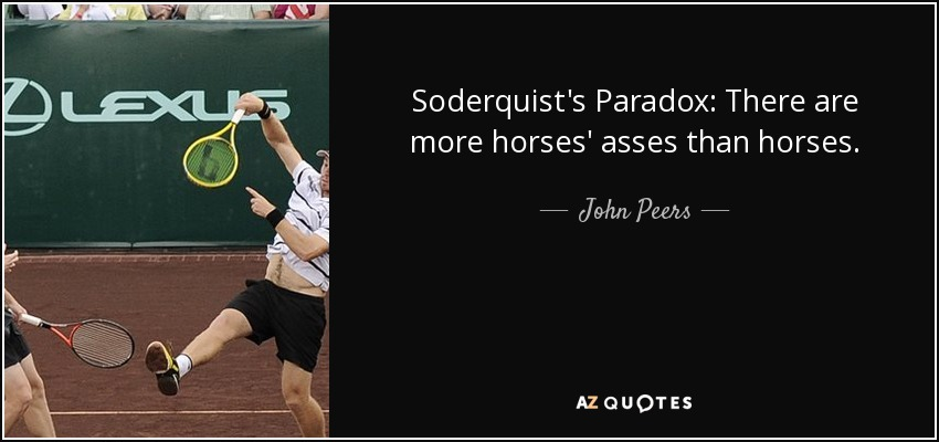 Soderquist's Paradox: There are more horses' asses than horses. - John Peers