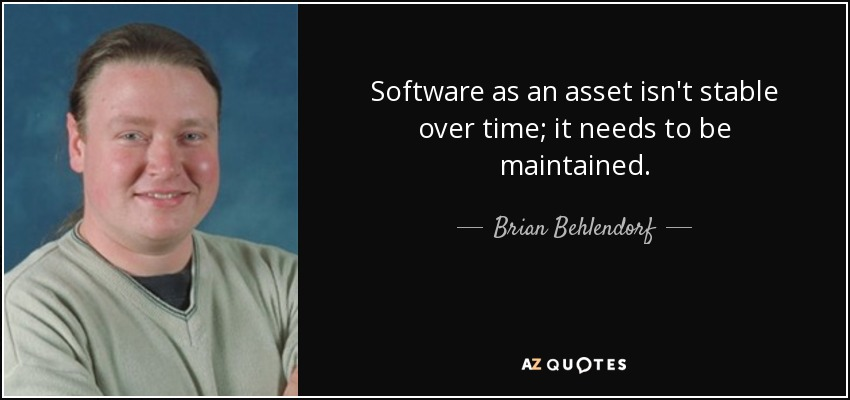 Software as an asset isn't stable over time; it needs to be maintained. - Brian Behlendorf