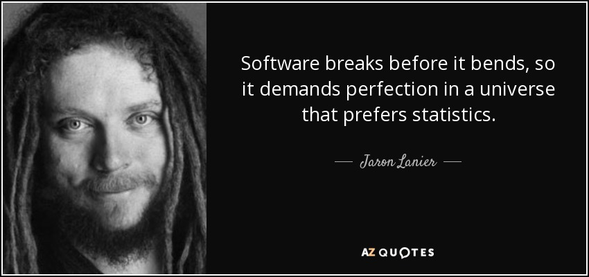 Software breaks before it bends, so it demands perfection in a universe that prefers statistics. - Jaron Lanier