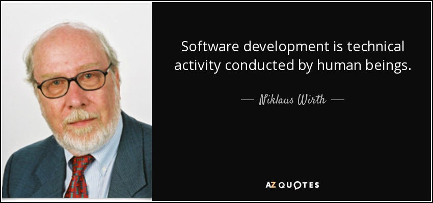 Software development is technical activity conducted by human beings. - Niklaus Wirth