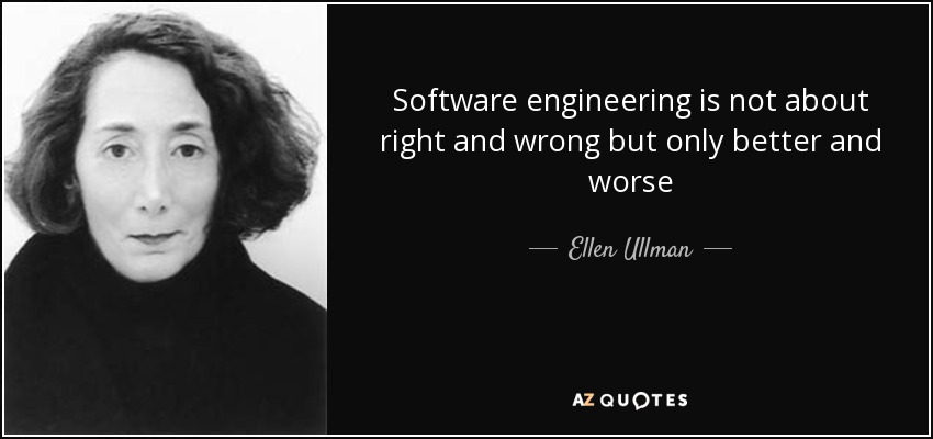 Software engineering is not about right and wrong but only better and worse - Ellen Ullman