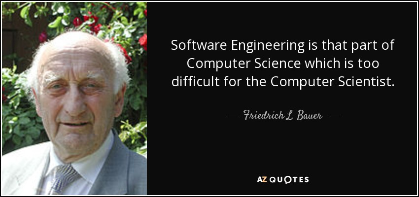 Software Engineering is that part of Computer Science which is too difficult for the Computer Scientist. - Friedrich L. Bauer