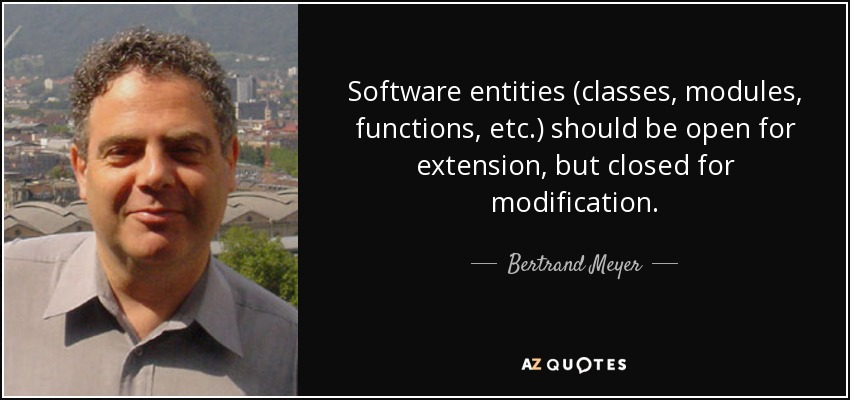 Software entities (classes, modules, functions, etc.) should be open for extension, but closed for modification. - Bertrand Meyer