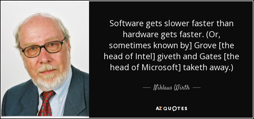 Software gets slower faster than hardware gets faster. (Or, sometimes known by] Grove [the head of Intel] giveth and Gates [the head of Microsoft] taketh away.) - Niklaus Wirth