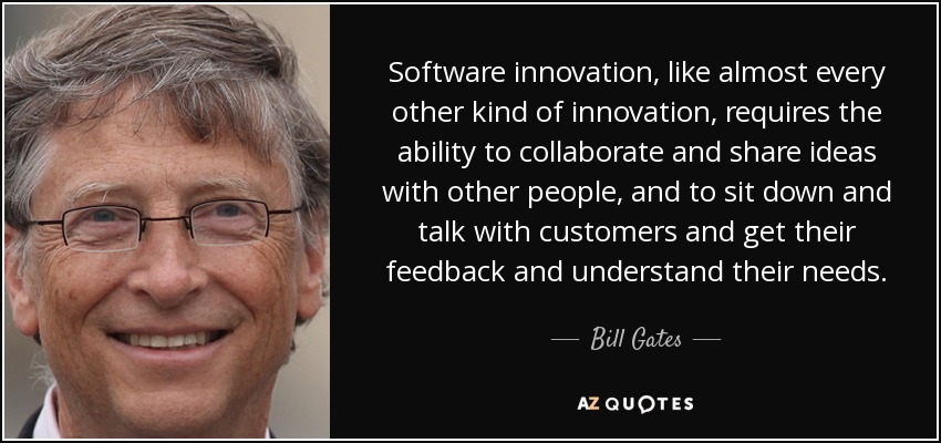Software innovation, like almost every other kind of innovation, requires the ability to collaborate and share ideas with other people, and to sit down and talk with customers and get their feedback and understand their needs. - Bill Gates