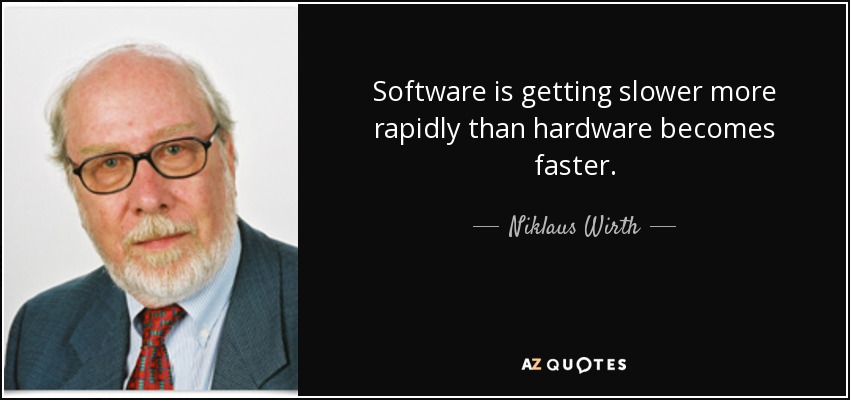 Software is getting slower more rapidly than hardware becomes faster. - Niklaus Wirth