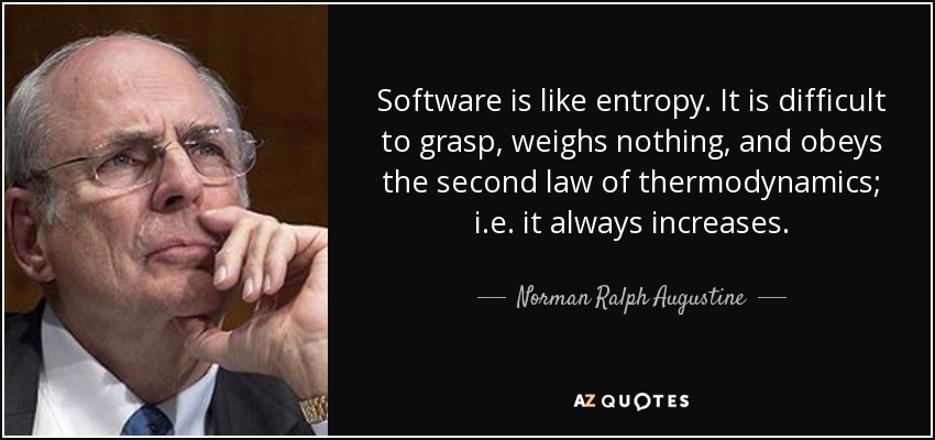 Software is like entropy. It is difficult to grasp, weighs nothing, and obeys the second law of thermodynamics; i.e. it always increases. - Norman Ralph Augustine
