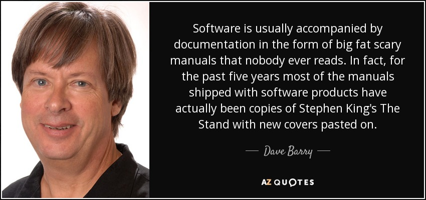 Software is usually accompanied by documentation in the form of big fat scary manuals that nobody ever reads. In fact, for the past five years most of the manuals shipped with software products have actually been copies of Stephen King's The Stand with new covers pasted on. - Dave Barry