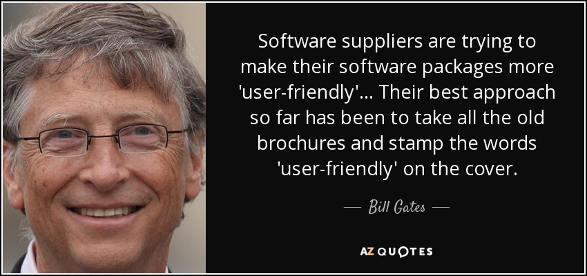 Software suppliers are trying to make their software packages more 'user-friendly'... Their best approach so far has been to take all the old brochures and stamp the words 'user-friendly' on the cover. - Bill Gates