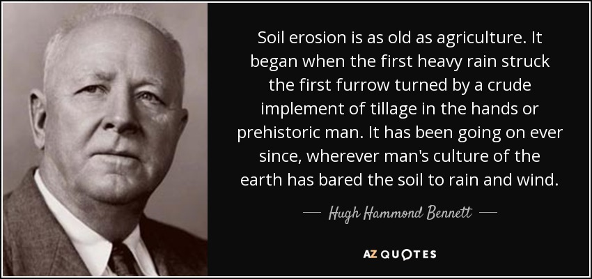 Soil erosion is as old as agriculture. It began when the first heavy rain struck the first furrow turned by a crude implement of tillage in the hands or prehistoric man. It has been going on ever since, wherever man's culture of the earth has bared the soil to rain and wind. - Hugh Hammond Bennett