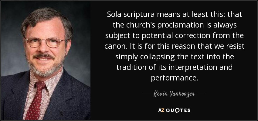 Sola scriptura means at least this: that the church's proclamation is always subject to potential correction from the canon. It is for this reason that we resist simply collapsing the text into the tradition of its interpretation and performance. - Kevin Vanhoozer