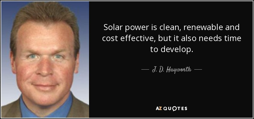 Solar power is clean, renewable and cost effective, but it also needs time to develop. - J. D. Hayworth
