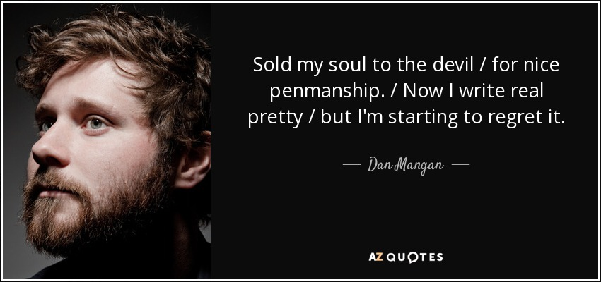 Sold my soul to the devil / for nice penmanship. / Now I write real pretty / but I'm starting to regret it. - Dan Mangan