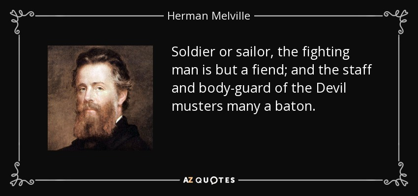 Soldier or sailor, the fighting man is but a fiend; and the staff and body-guard of the Devil musters many a baton. - Herman Melville