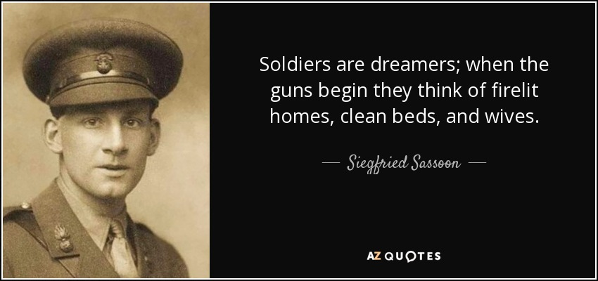 Soldiers are dreamers; when the guns begin they think of firelit homes, clean beds, and wives. - Siegfried Sassoon