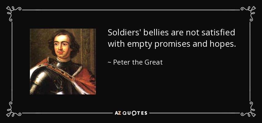 Soldiers' bellies are not satisfied with empty promises and hopes. - Peter the Great