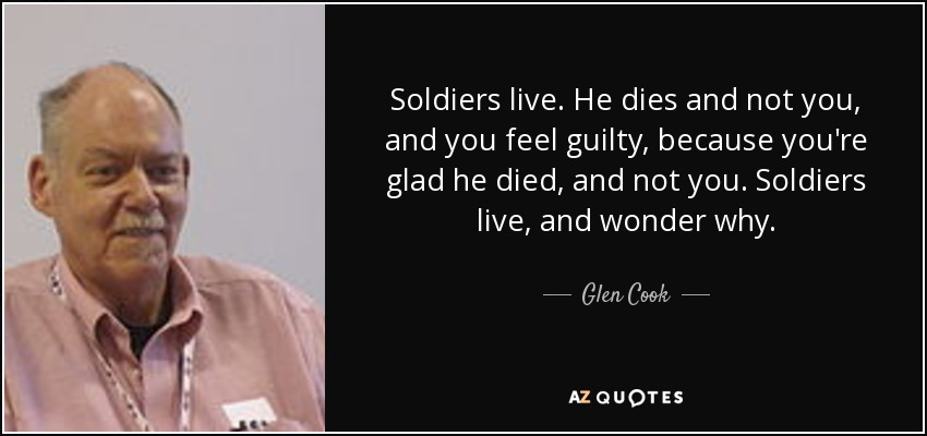 Soldiers live. He dies and not you, and you feel guilty, because you're glad he died, and not you. Soldiers live, and wonder why. - Glen Cook