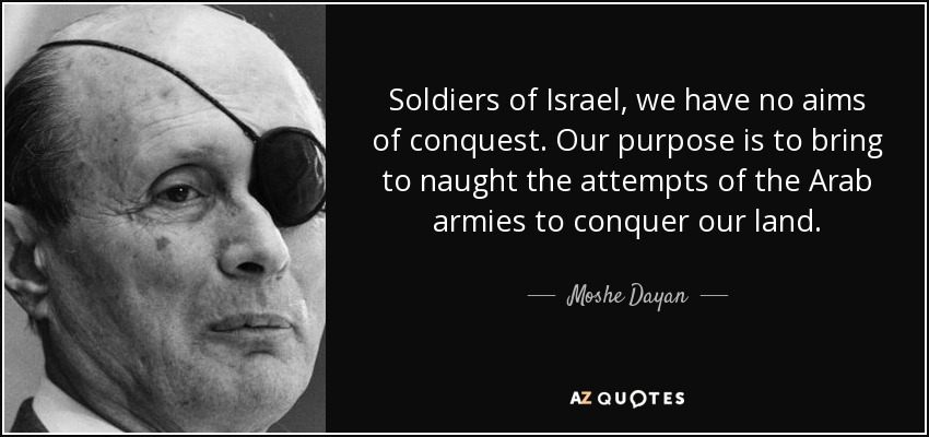 Soldiers of Israel, we have no aims of conquest. Our purpose is to bring to naught the attempts of the Arab armies to conquer our land. - Moshe Dayan