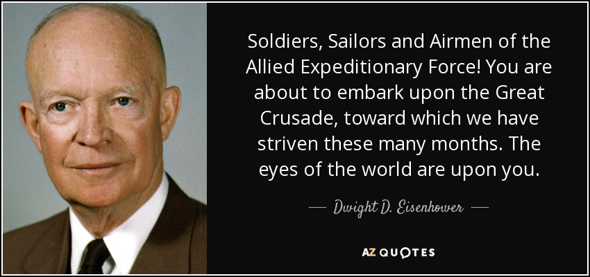 Soldiers, Sailors and Airmen of the Allied Expeditionary Force! You are about to embark upon the Great Crusade, toward which we have striven these many months. The eyes of the world are upon you. - Dwight D. Eisenhower