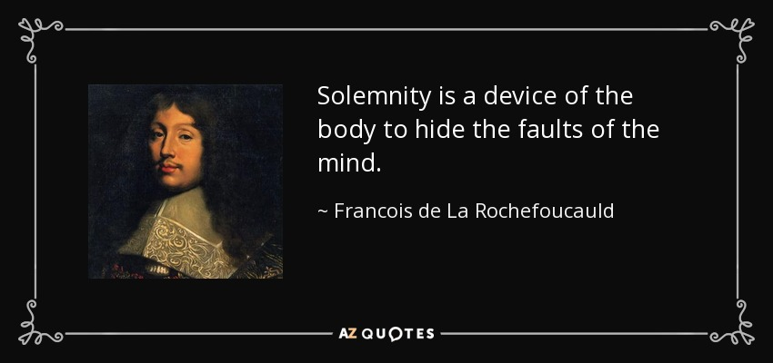 Solemnity is a device of the body to hide the faults of the mind. - Francois de La Rochefoucauld