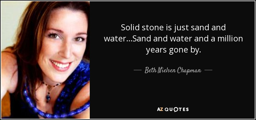 Solid stone is just sand and water...Sand and water and a million years gone by. - Beth Nielsen Chapman
