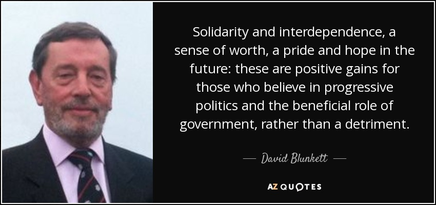 Solidarity and interdependence, a sense of worth, a pride and hope in the future: these are positive gains for those who believe in progressive politics and the beneficial role of government, rather than a detriment. - David Blunkett