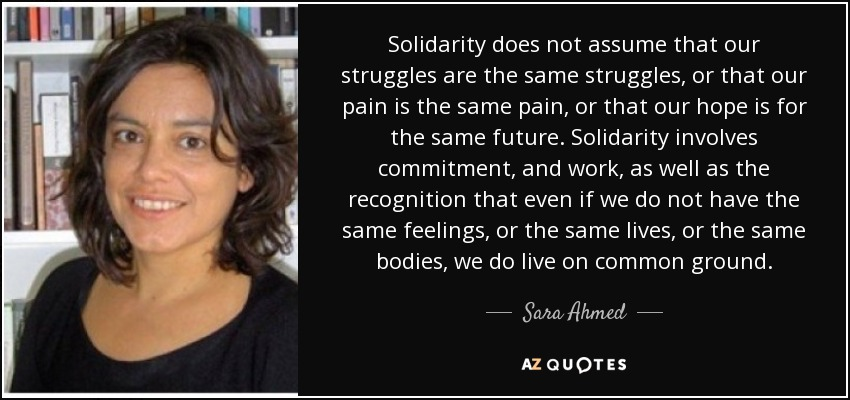 Solidarity does not assume that our struggles are the same struggles, or that our pain is the same pain, or that our hope is for the same future. Solidarity involves commitment, and work, as well as the recognition that even if we do not have the same feelings, or the same lives, or the same bodies, we do live on common ground. - Sara Ahmed