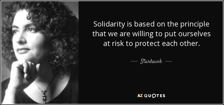 Solidarity is based on the principle that we are willing to put ourselves at risk to protect each other. - Starhawk