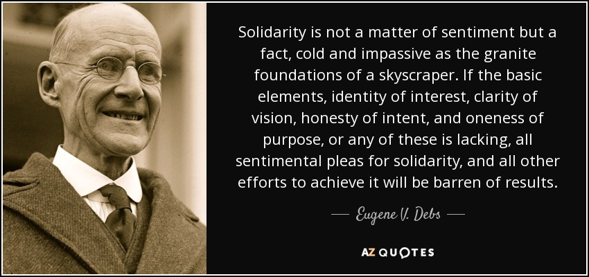 Solidarity is not a matter of sentiment but a fact, cold and impassive as the granite foundations of a skyscraper. If the basic elements, identity of interest, clarity of vision, honesty of intent, and oneness of purpose, or any of these is lacking, all sentimental pleas for solidarity, and all other efforts to achieve it will be barren of results. - Eugene V. Debs