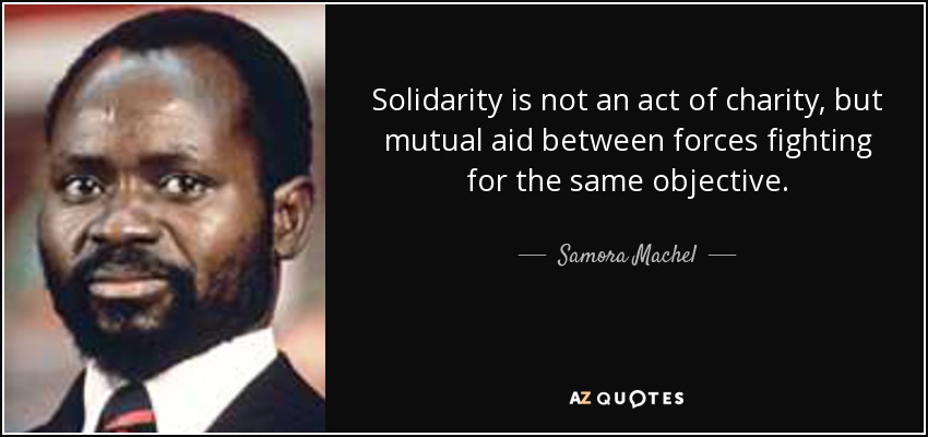 Solidarity is not an act of charity, but mutual aid between forces fighting for the same objective. - Samora Machel