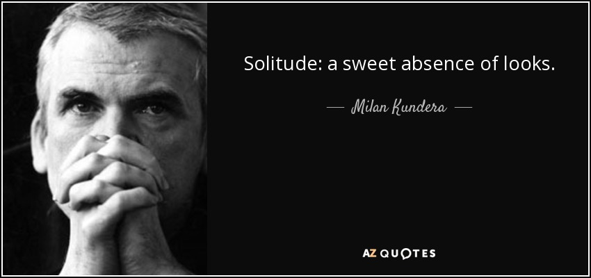 Solitude: a sweet absence of looks. - Milan Kundera