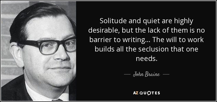 Solitude and quiet are highly desirable, but the lack of them is no barrier to writing... The will to work builds all the seclusion that one needs. - John Braine
