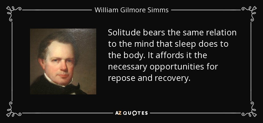 Solitude bears the same relation to the mind that sleep does to the body. It affords it the necessary opportunities for repose and recovery. - William Gilmore Simms