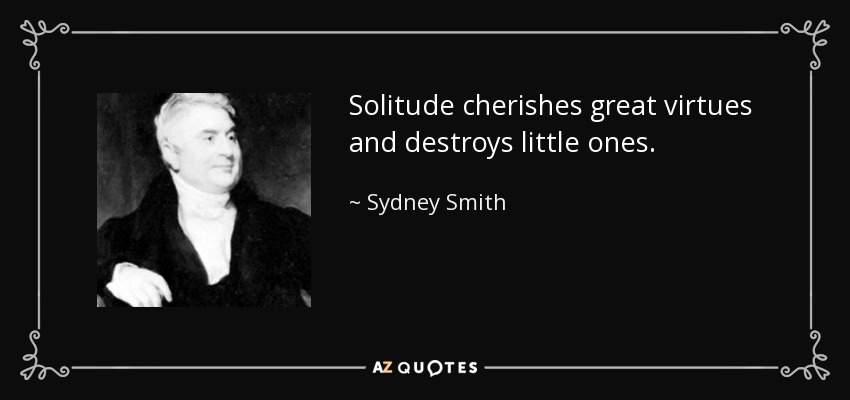 Solitude cherishes great virtues and destroys little ones. - Sydney Smith