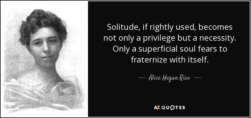 Solitude, if rightly used, becomes not only a privilege but a necessity. Only a superficial soul fears to fraternize with itself. - Alice Hegan Rice