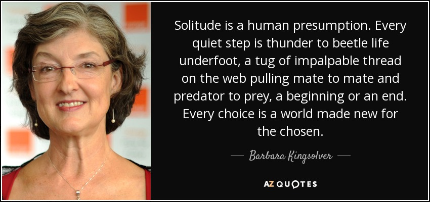 Solitude is a human presumption. Every quiet step is thunder to beetle life underfoot, a tug of impalpable thread on the web pulling mate to mate and predator to prey, a beginning or an end. Every choice is a world made new for the chosen. - Barbara Kingsolver