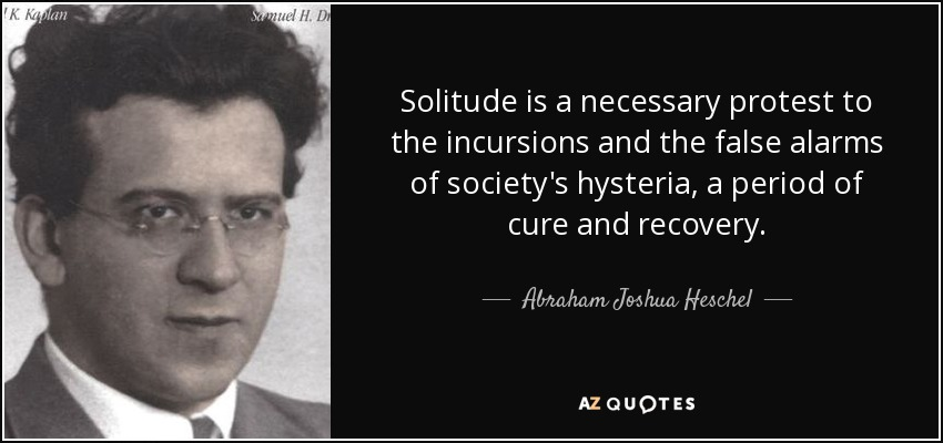 Solitude is a necessary protest to the incursions and the false alarms of society's hysteria, a period of cure and recovery. - Abraham Joshua Heschel