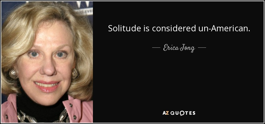 Solitude is considered un-American. - Erica Jong