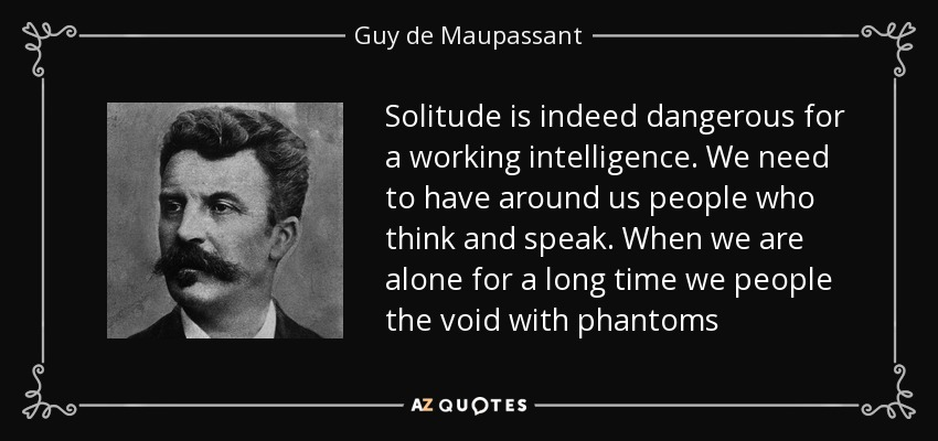 Solitude is indeed dangerous for a working intelligence. We need to have around us people who think and speak. When we are alone for a long time we people the void with phantoms - Guy de Maupassant